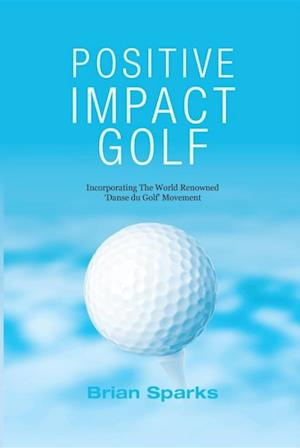 Positive Impact Golf: Helping Golfers To Liberate Their Potential af Brian Sparks
