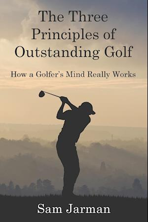 Bog, hæftet The Three Principles of Outstanding Golf: How A Golfer's Mind Really Works af Sam Jarman