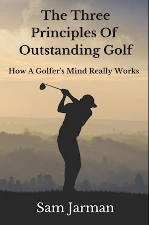 Three Principles of Outstanding Golf: How A Golfer's Mind Really Works.