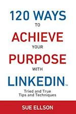 120 Ways To Achieve Your Purpose With LinkedIn : Tried And True Tips And Techniques