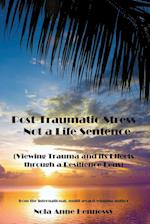 Post-Traumatic Stress - Not a Life Sentence: (Viewing Trauma and its Effects through a Resilience Lens)