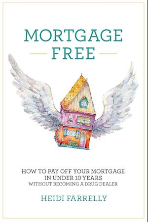 Bog, hæftet Mortgage Free: How to Pay Off Your Mortgage in Under 10 Years - Without Becoming a Drug Dealer af Heidi Farrelly