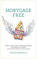 Mortgage Free: How to Pay Off Your Mortgage in Under 10 Years - Without Becoming a Drug Dealer