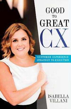 Bog, hæftet Good To Great CX: Customer Experience Strategy to Execution af Isabella Villani