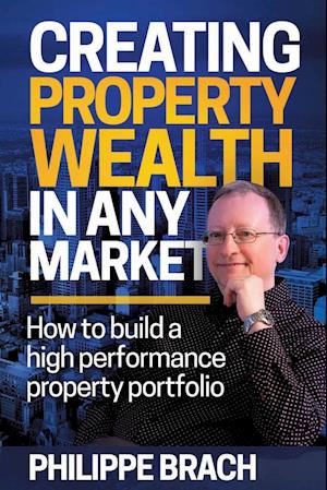 Bog, hæftet Creating Property Wealth in Any Market: How to Build a High Performance Property Portfolio af Philippe Brach