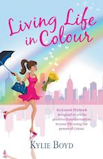 Living life in colour: An 8 week playbook designed to create positive transformation in your life using the power of colour