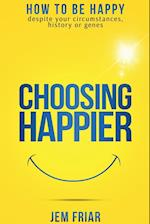 Choosing Happier: How to be happy despite your circumstances, history or genes
