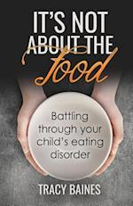 It's Not about the Food: Battling through your child's eating disorder