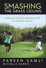 Smashing the Grass Ceiling: A Women's Guide to Mastering Golf for Business Success