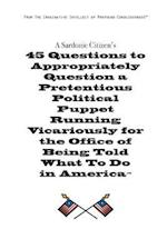 A Sardonic Citizen's 45 Questions to Appropriately Question a Pretentious Political Puppet Running Vicariously for the Office of Being Told What to Do af Christopher H. Simmons