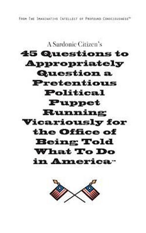 Bog, hardback A   Sardonic Citizen's 45 Questions to Appropriately Question a Pretentious Political Puppet Running Vicariously for the Office of Being Told What to af Christopher H. Simmons