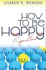 How to Be Happ Regardless