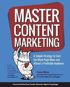 Bog, hæftet Master Content Marketing: A Simple Strategy to Cure the Blank Page Blues and Attract a Profitable Audience af Pamela Wilson