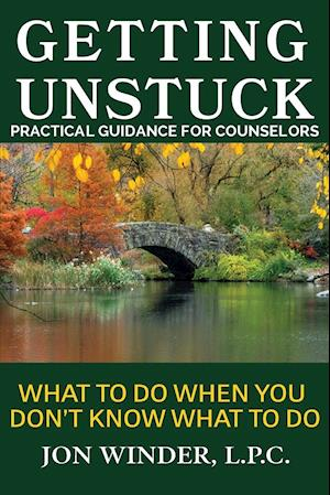 Getting Unstuck:Practical Guidance for Counselors: What to Do When You Don't Know What to Do