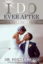 I Do Ever After: Living Heart 2 Heart In Marriage