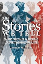 The Stories We Tell: Classic True Tales by America's Greatest Women Journalists