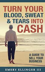 Turn Your Blood, Sweat & Tears Into Cash: A Guide To Sell Your Business