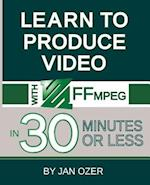 Learn to Produce Videos with FFmpeg: In Thirty Minutes or Less