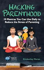 Hacking Parenthood: 10 Mantras You Can Use Daily to Reduce the Stress of Parenting