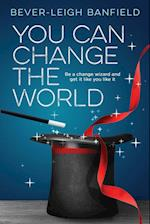 You Can Change The World: Be A Change Wizard and Get It Like You Like It