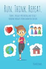 Run. Think. Repeat.: Funny, Thought-Provoking and Totally Random Thoughts from a Mom on the Run