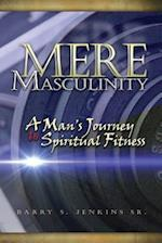 Mere Masculinity : A Man's Journey to Spiritual Fitness