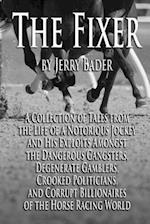 The Fixer: A Collection of Tales from a Notorious Jockey and His Exploits Among the Dangerous Gangsters, Degenerate Gamblers, Crooked Politicians, and