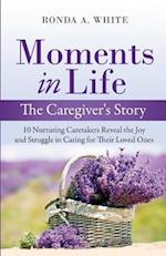 Moments in Life, The Caregiver's Story: 10 Nurturing Caretakers Reveal the Joy and Struggle in Caring for Their Loved Ones