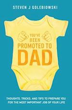 You've Been Promoted to Dad: Thoughts, Tricks, and Tips to Prepare You for the Most Important Job of Your Life