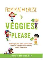 From Mac & Cheese to Veggies, Please. : How to get your kid to eat new foods, end picky eating forever, and stay sane in the process