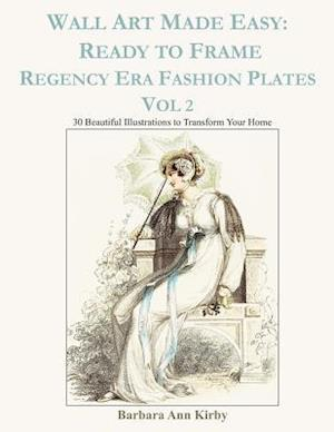 Wall Art Made Easy: Ready to Frame Regency Era Fashion Plates Vol 2: 30 Beautiful Illustrations to Transform Your Home