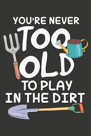 You're Never Too Old To Play In The Dirt
