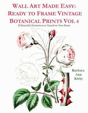Wall Art Made Easy: Ready to Frame Vintage Botanical Prints Vol 4: 30 Beautiful Illustrations to Transform Your Home