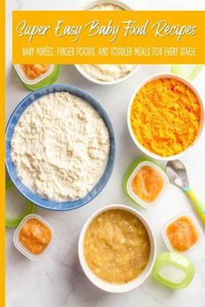 Super Easy Baby Food Recipes Baby Purées, Finger Foods, and Toddler Meals For Every Stage