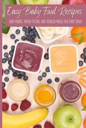 Easy Baby Food Recipes Baby Purées, Finger Foods, and Toddler Meals For Every Stage