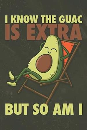 I Know The Guac Is Extra But So Am I
