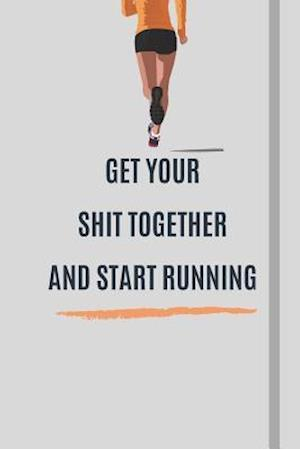 Get Your Shit Together and Start Running