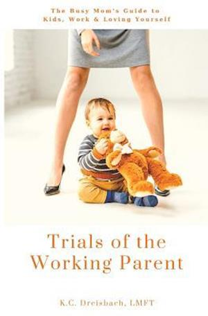 Trials of the Working Parent: The Busy Mom's Guide to Kids, Work and Loving Yourself