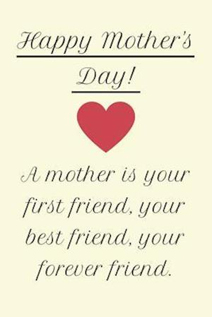 Happy Mother's Day! A Mother is Your First Friend, Your Best Friend, Your Forever Friend.
