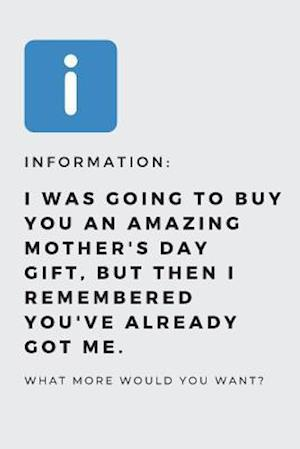 I was going to buy you an amazing mother's day gift, but then i remembered you've already got me.
