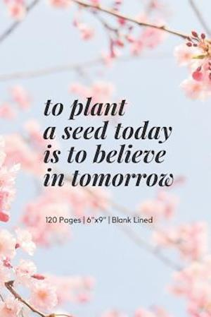 to plant a seed today is to believe in tomorrow
