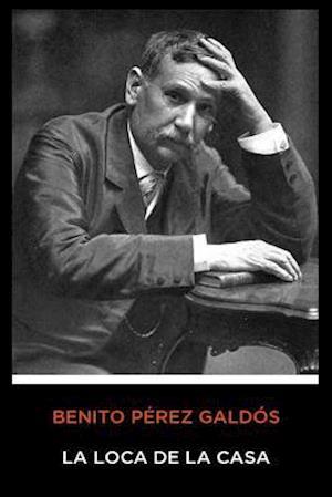 Benito Pérez Galdós - La Loca de la Casa