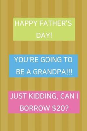 Happy Father's Day! You're Going To Be A Grandpa!!! Just Kidding, Can I Borrow $20?