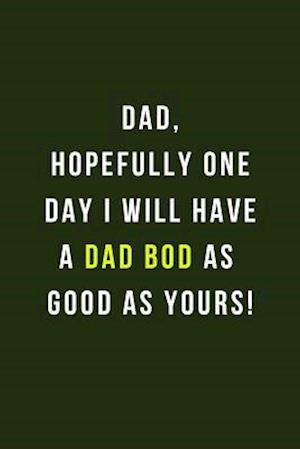 Dad, Hopefully One Day I Will Have A Dad Bod As Good As Yours!