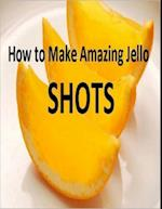 How to Make Amazing Jello Shots