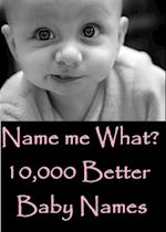 Name Me What? 10,000 Better Baby Names & Meanings