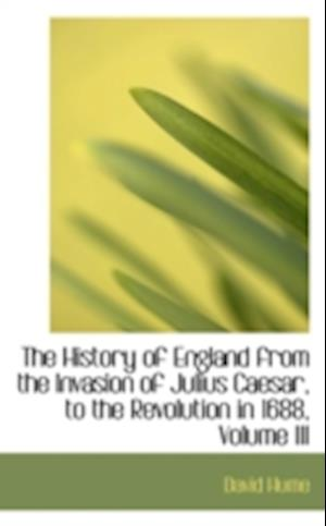 The History of England from the Invasion of Julius Caesar, to the Revolution in 1688, Volume III