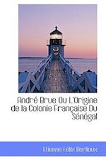André Brue Ou L'Origine de la Colonie Française Du Sénégal