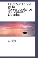Essai Sur La Vie Et La Correspondance Du Sophiste Libanius af L. Petit