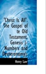 Christ Is All'. the Gospel of Te Old Testament. Genesis (-Numbers and Deuteronomy). af Henry Law